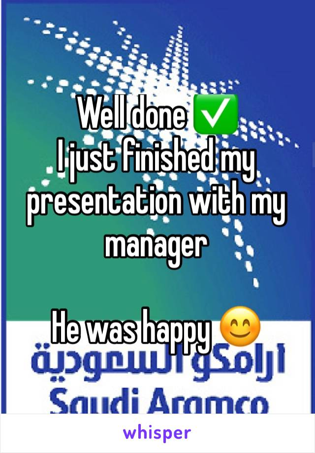 Well done ✅  I just finished my presentation with my manager   He was happy 😊