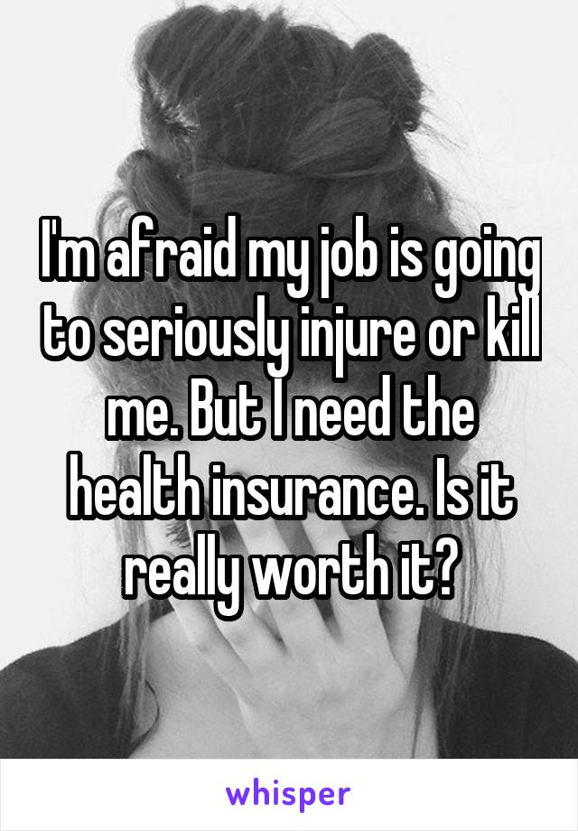 I'm afraid my job is going to seriously injure or kill me. But I need the health insurance. Is it really worth it?