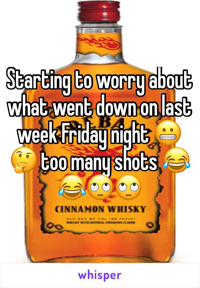 Starting to worry about what went down on last week Friday night 😬🤔 too many shots 😂😂🙄🙄