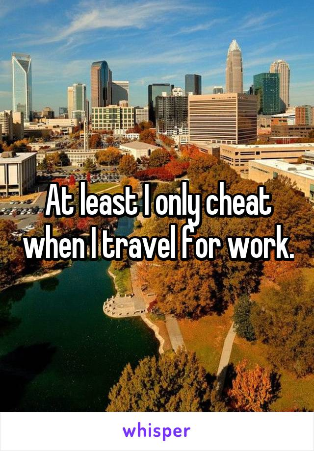 At least I only cheat when I travel for work.