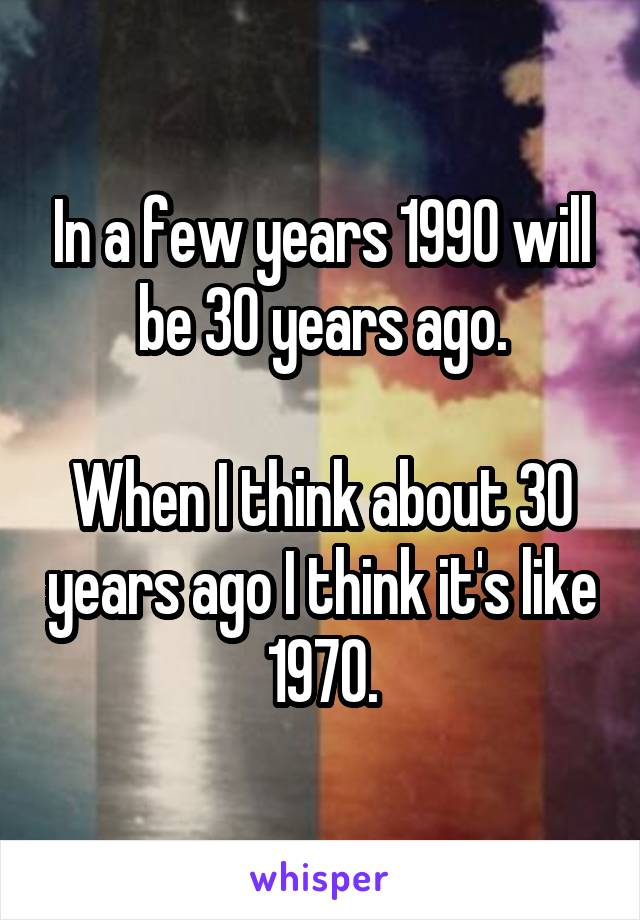 In a few years 1990 will be 30 years ago.  When I think about 30 years ago I think it's like 1970.