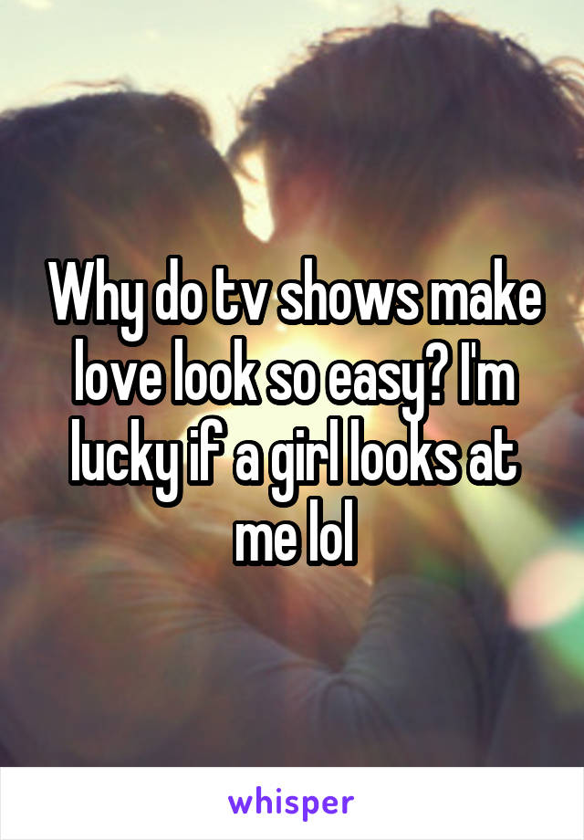 Why do tv shows make love look so easy? I'm lucky if a girl looks at me lol