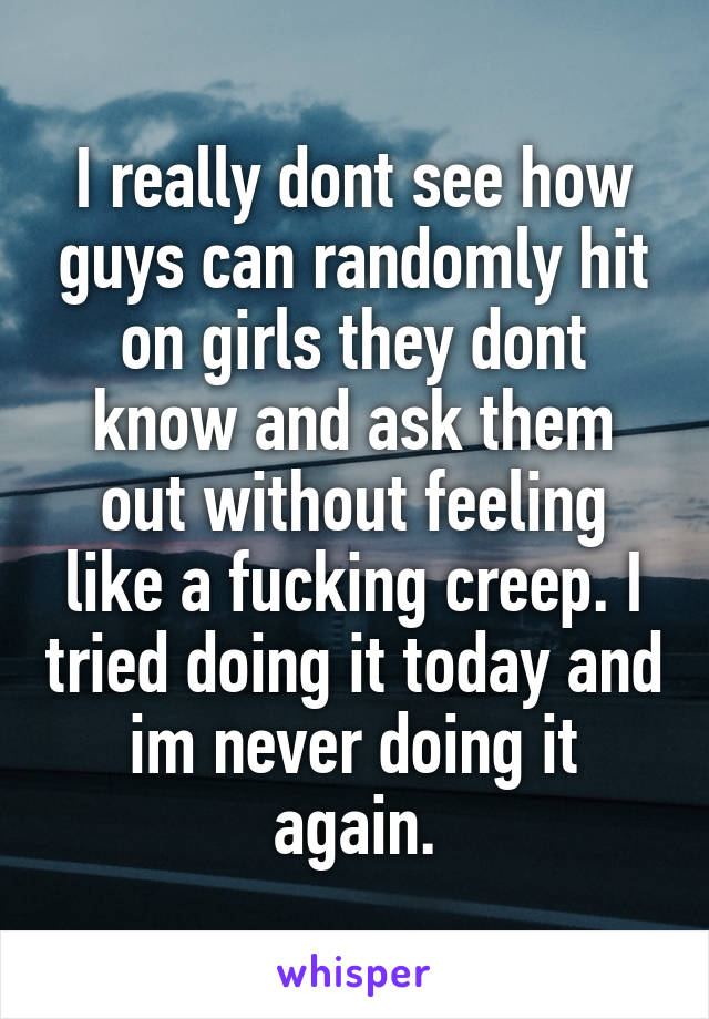 I really dont see how guys can randomly hit on girls they dont know and ask them out without feeling like a fucking creep. I tried doing it today and im never doing it again.