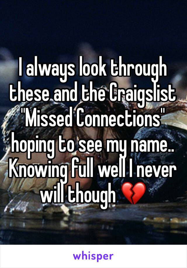 """I always look through these and the Craigslist """"Missed Connections"""" hoping to see my name.. Knowing full well I never will though 💔"""