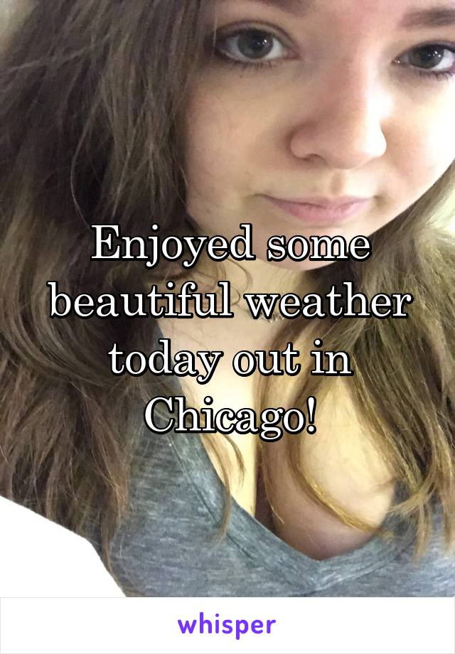 Enjoyed some beautiful weather today out in Chicago!