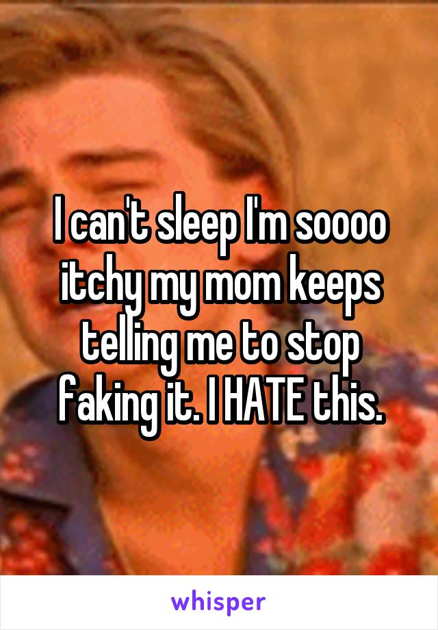 I can't sleep I'm soooo itchy my mom keeps telling me to stop faking it. I HATE this.