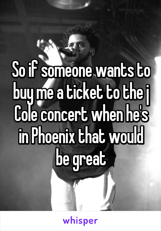 So if someone wants to buy me a ticket to the j Cole concert when he's in Phoenix that would be great