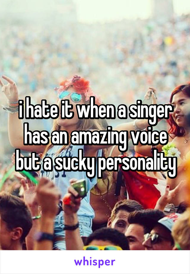 i hate it when a singer has an amazing voice but a sucky personality