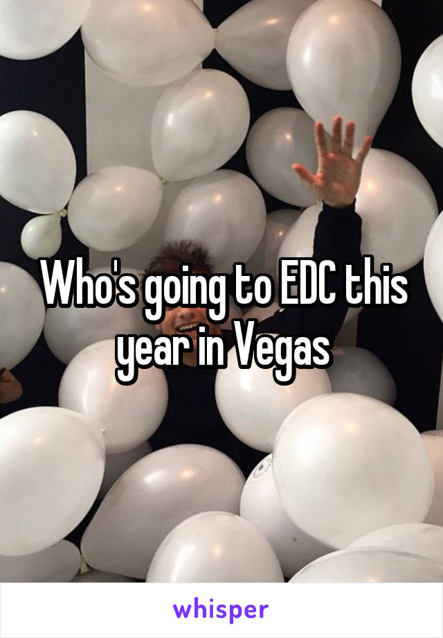 Who's going to EDC this year in Vegas