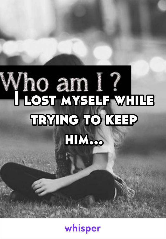I lost myself while trying to keep him...