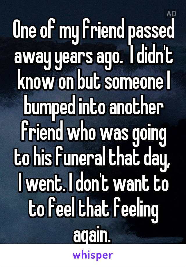 One of my friend passed away years ago.  I didn't know on but someone I bumped into another friend who was going to his funeral that day,  I went. I don't want to to feel that feeling again.