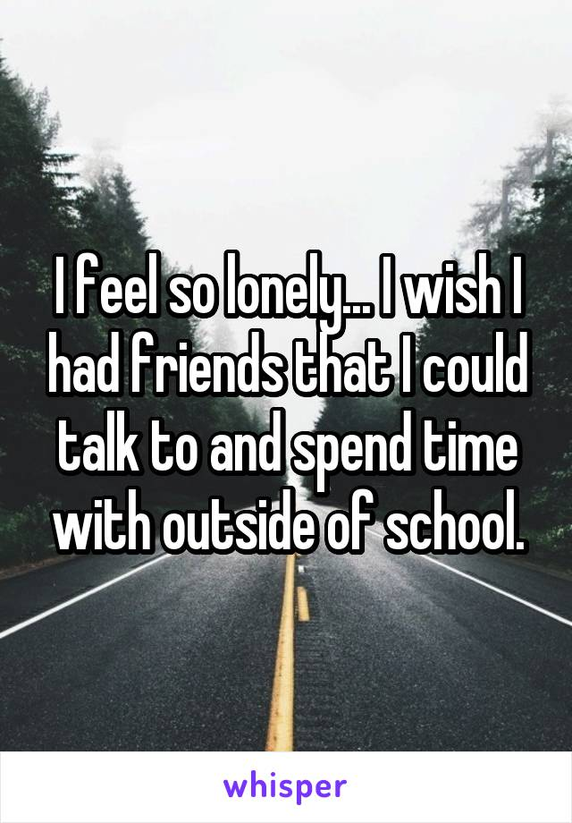 I feel so lonely... I wish I had friends that I could talk to and spend time with outside of school.