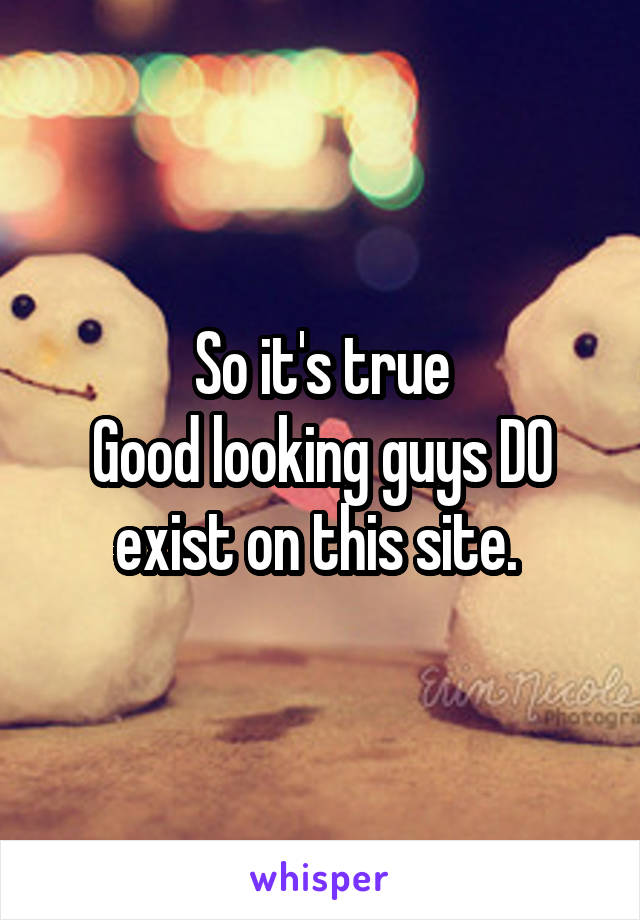 So it's true Good looking guys DO exist on this site.