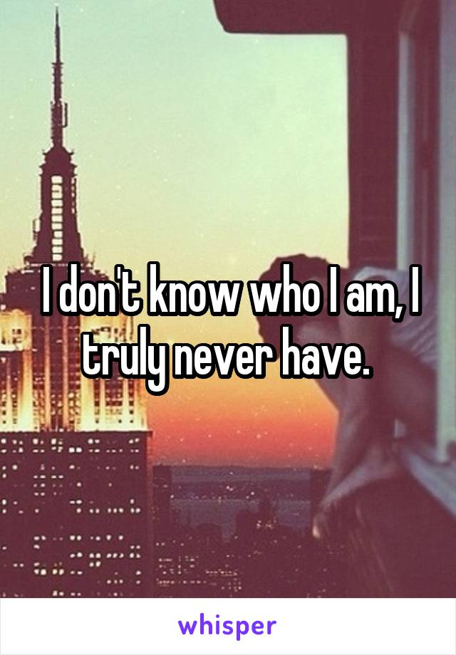 I don't know who I am, I truly never have.