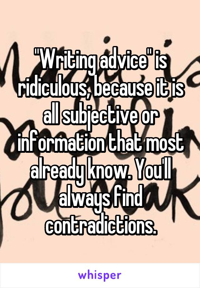 """""""Writing advice"""" is ridiculous, because it is all subjective or information that most already know. You'll always find contradictions."""
