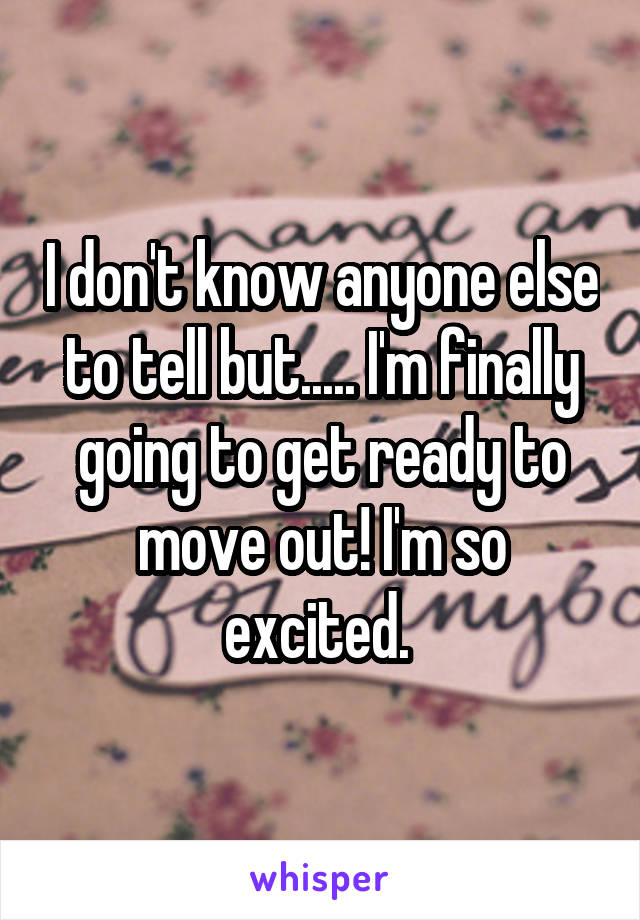 I don't know anyone else to tell but..... I'm finally going to get ready to move out! I'm so excited.