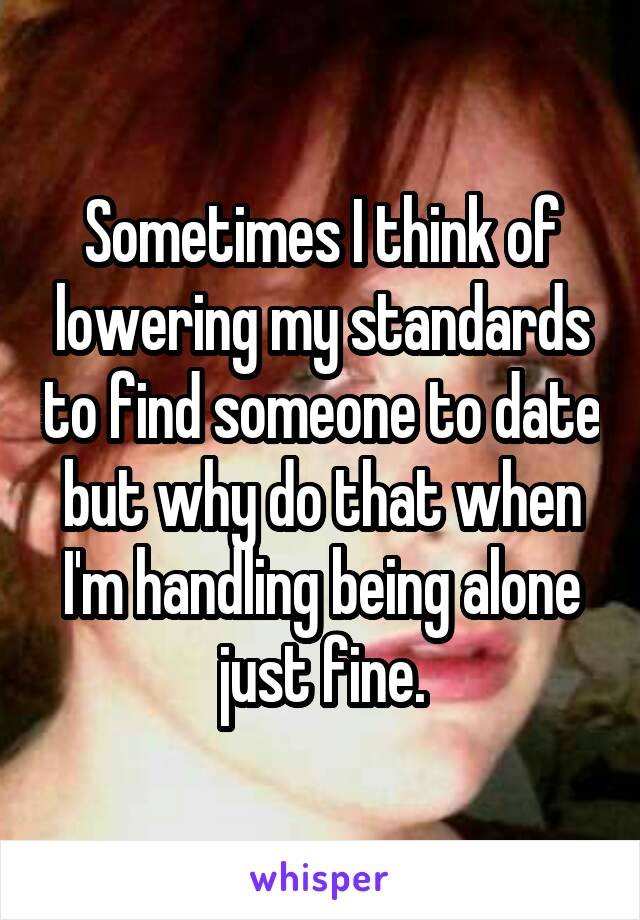 Sometimes I think of lowering my standards to find someone to date but why do that when I'm handling being alone just fine.