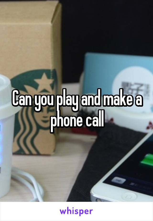 Can you play and make a phone call