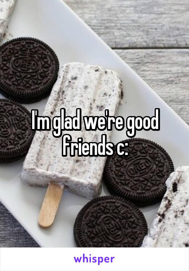 I'm glad we're good friends c: