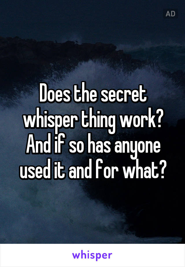 Does the secret whisper thing work? And if so has anyone used it and for what?