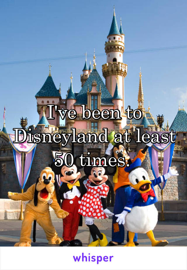 I've been to Disneyland at least 50 times.