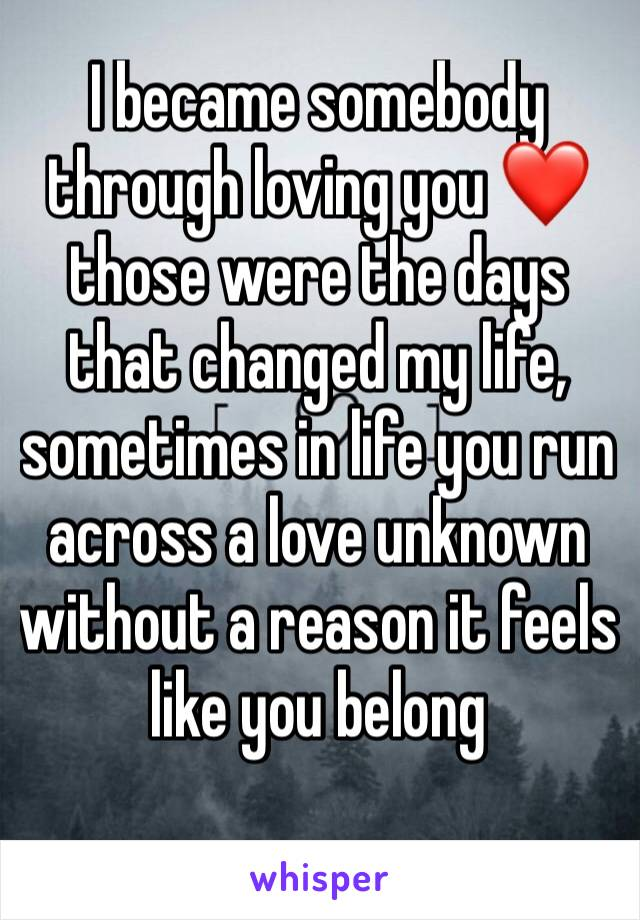 I became somebody through loving you ❤those were the days that changed my life, sometimes in life you run across a love unknown without a reason it feels like you belong