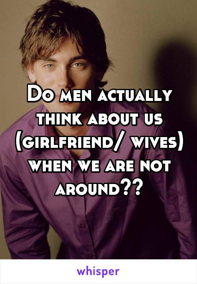 Do men actually think about us (girlfriend/ wives) when we are not around??
