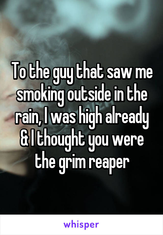 To the guy that saw me smoking outside in the rain, I was high already & I thought you were the grim reaper