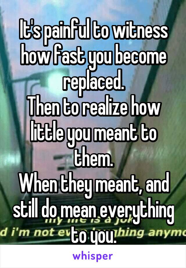 It's painful to witness how fast you become replaced. Then to realize how little you meant to them. When they meant, and still do mean everything to you.