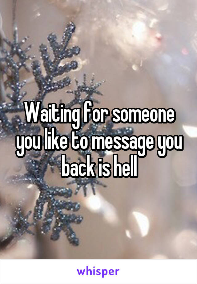 Waiting for someone you like to message you back is hell