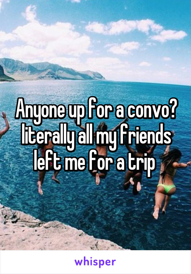 Anyone up for a convo? literally all my friends left me for a trip