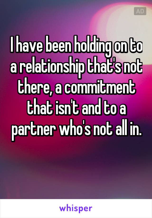 I have been holding on to a relationship that's not there, a commitment that isn't and to a partner who's not all in.