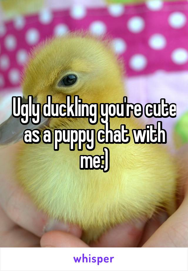 Ugly duckling you're cute as a puppy chat with me:)