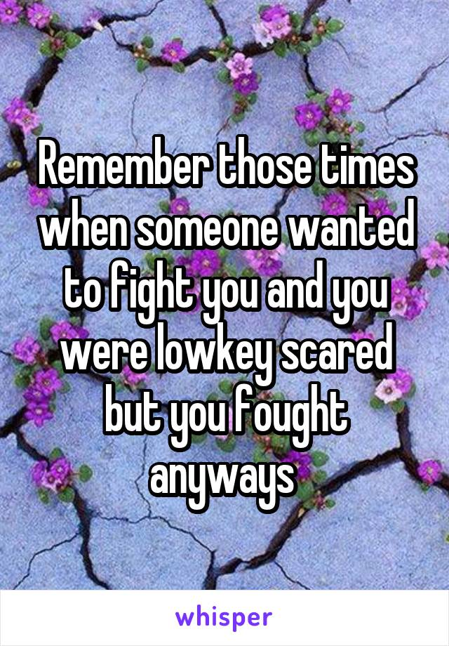 Remember those times when someone wanted to fight you and you were lowkey scared but you fought anyways