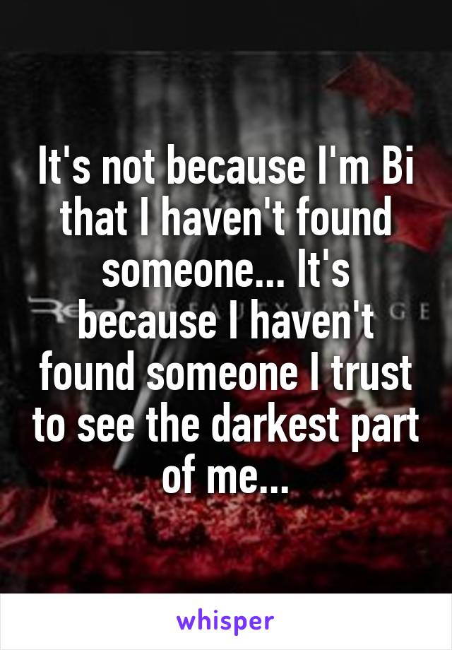 It's not because I'm Bi that I haven't found someone... It's because I haven't found someone I trust to see the darkest part of me...