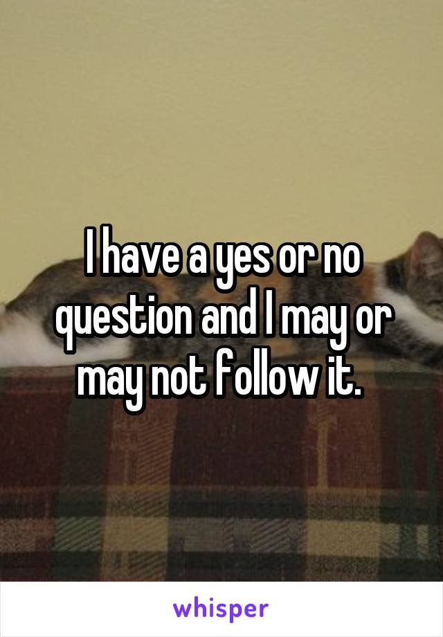 I have a yes or no question and I may or may not follow it.