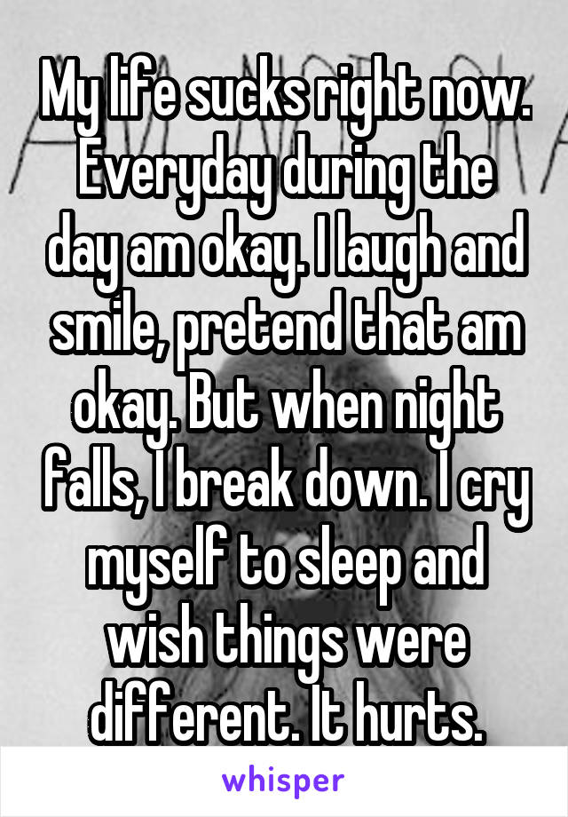 My life sucks right now. Everyday during the day am okay. I laugh and smile, pretend that am okay. But when night falls, I break down. I cry myself to sleep and wish things were different. It hurts.