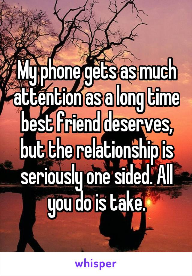 My phone gets as much attention as a long time best friend deserves, but the relationship is seriously one sided. All you do is take.