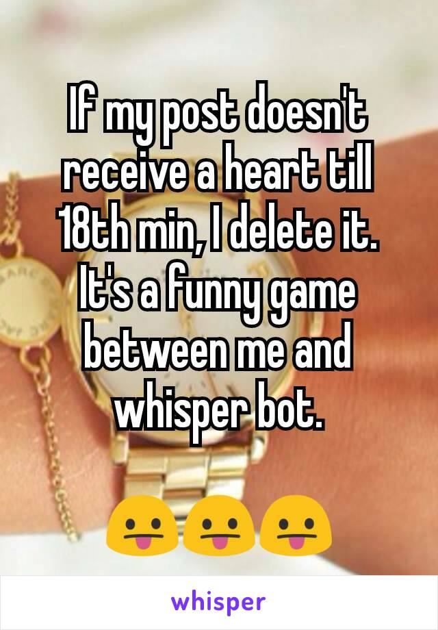 If my post doesn't receive a heart till 18th min, I delete it. It's a funny game between me and whisper bot.  😛😛😛
