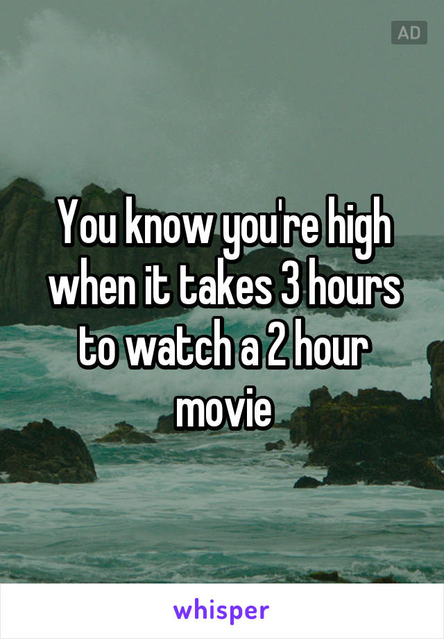 You know you're high when it takes 3 hours to watch a 2 hour movie