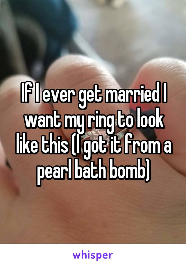 If I ever get married I want my ring to look like this (I got it from a pearl bath bomb)