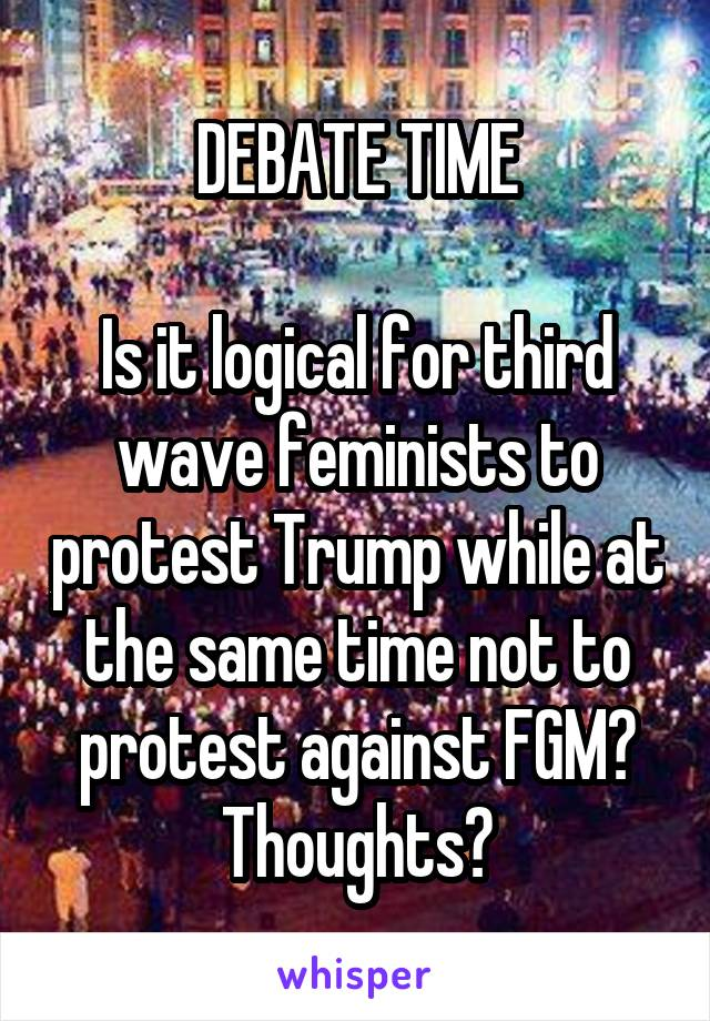 DEBATE TIME  Is it logical for third wave feminists to protest Trump while at the same time not to protest against FGM? Thoughts?