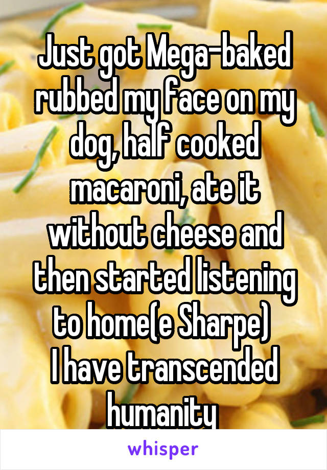 Just got Mega-baked rubbed my face on my dog, half cooked macaroni, ate it without cheese and then started listening to home(e Sharpe)  I have transcended humanity