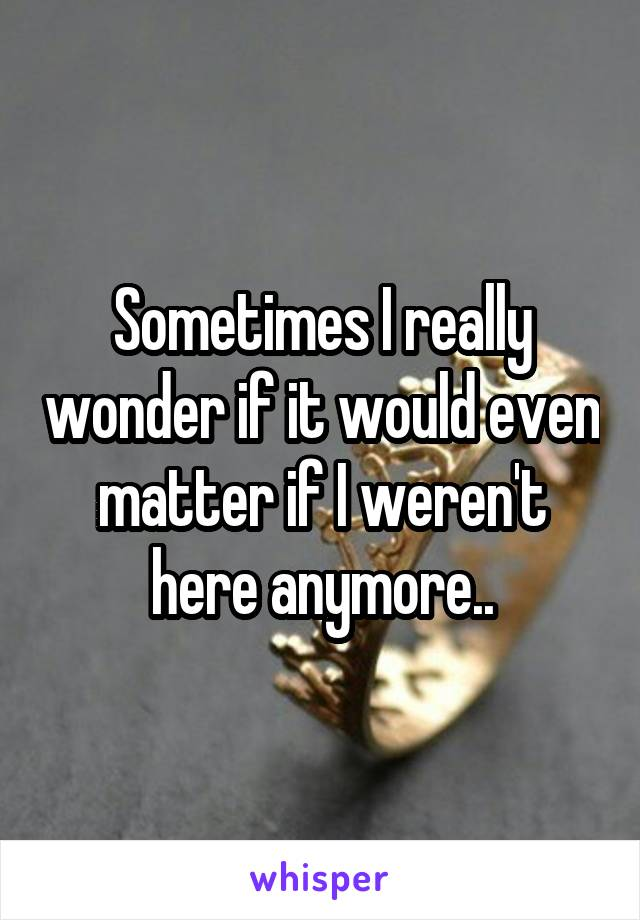 Sometimes I really wonder if it would even matter if I weren't here anymore..