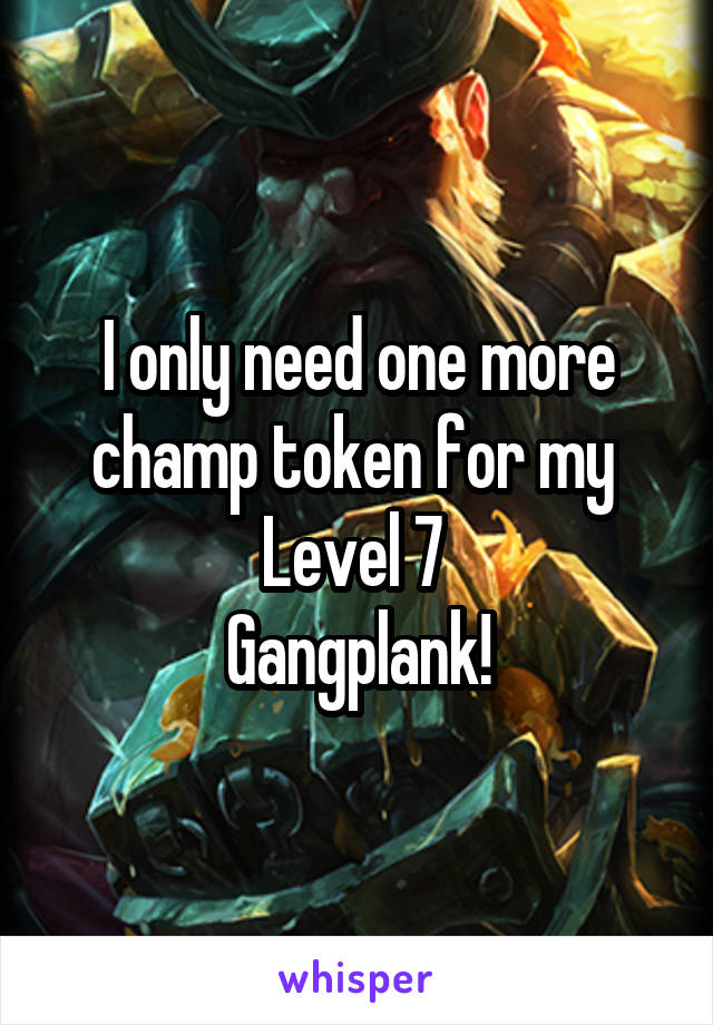 I only need one more champ token for my  Level 7  Gangplank!