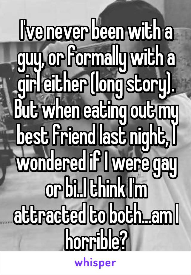 I've never been with a guy, or formally with a girl either (long story). But when eating out my best friend last night, I wondered if I were gay or bi..I think I'm attracted to both...am I horrible?