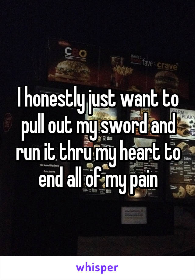 I honestly just want to pull out my sword and run it thru my heart to end all of my pain