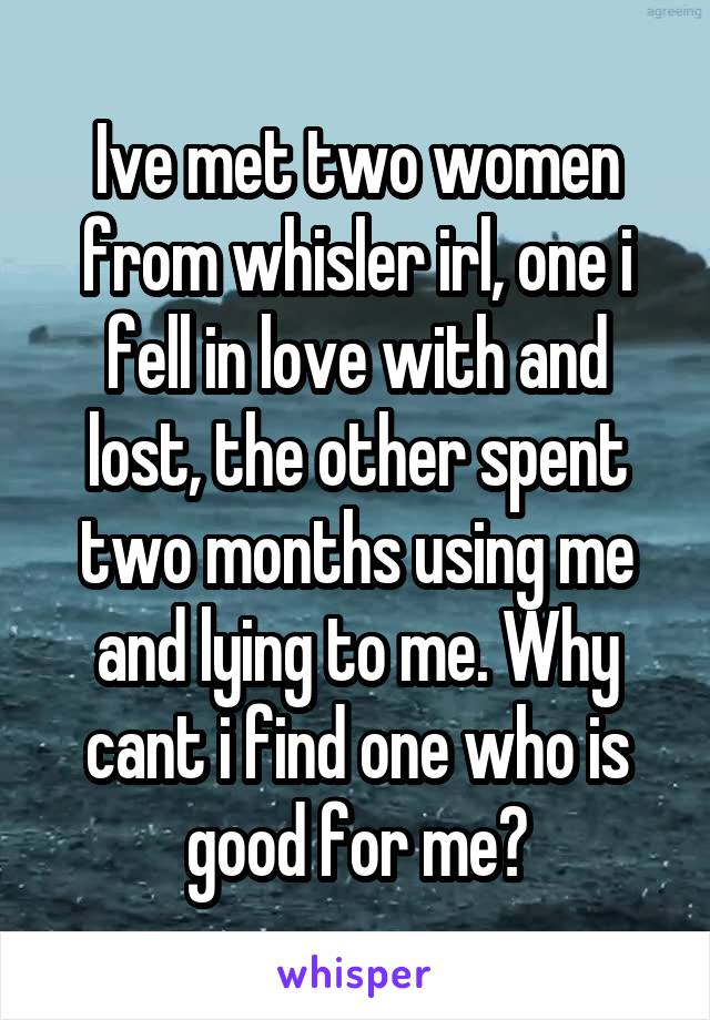 Ive met two women from whisler irl, one i fell in love with and lost, the other spent two months using me and lying to me. Why cant i find one who is good for me?