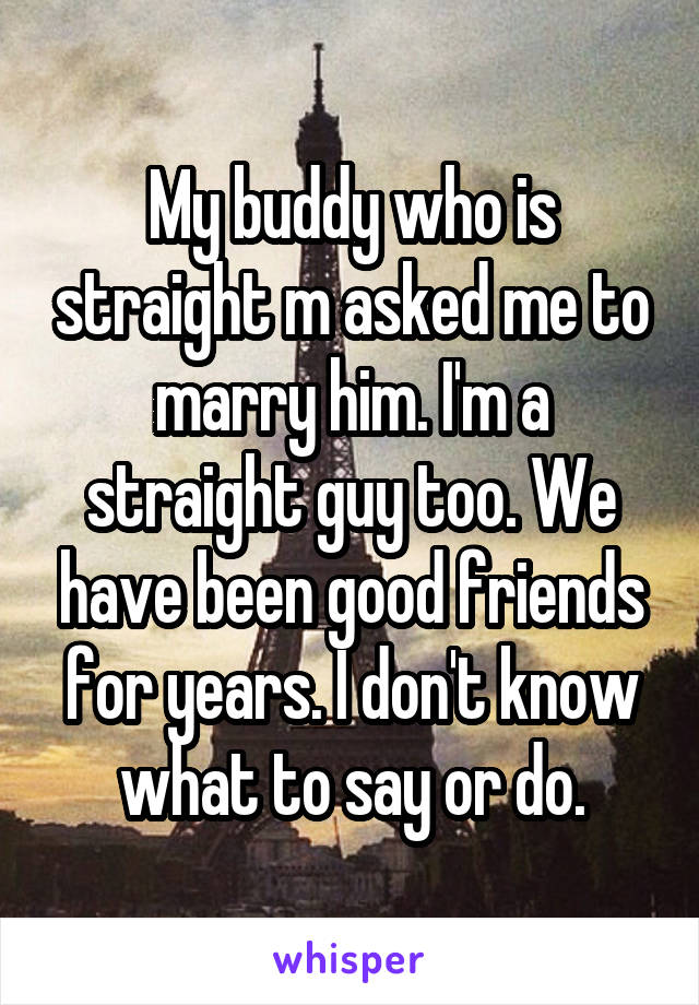 My buddy who is straight m asked me to marry him. I'm a straight guy too. We have been good friends for years. I don't know what to say or do.