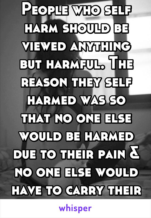 People who self harm should be viewed anything but harmful. The reason they self harmed was so that no one else would be harmed due to their pain & no one else would have to carry their burden of pain